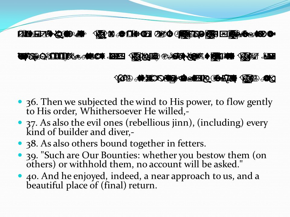 36. Then we subjected the wind to His power, to flow gently to His order, Whithersoever He willed,- 37. As also the evil ones (rebellious jinn), (incl