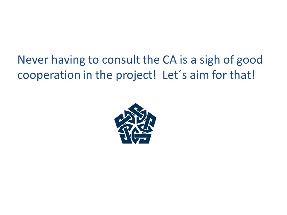 Never having to consult the CA is a sigh of good cooperation in the project! Let´s aim for that!