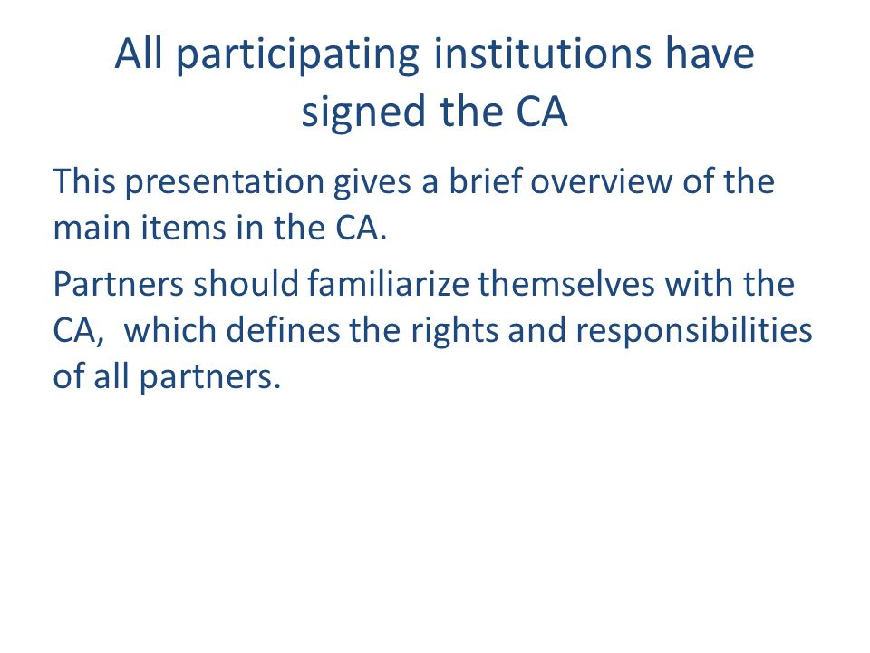All participating institutions have signed the CA This presentation gives a brief overview of the main items in the CA. Partners should familiarize th