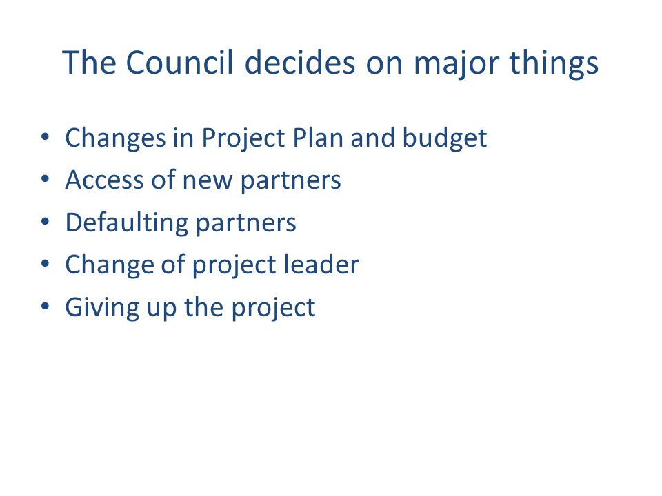The Council decides on major things Changes in Project Plan and budget Access of new partners Defaulting partners Change of project leader Giving up t