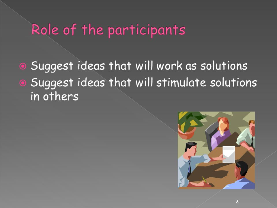  Suggest ideas that will work as solutions  Suggest ideas that will stimulate solutions in others 6
