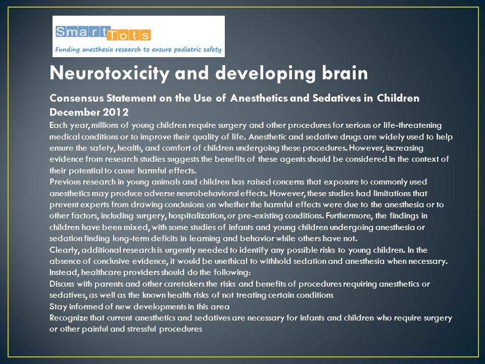 Neurotoxicity and developing brain Consensus Statement on the Use of Anesthetics and Sedatives in Children December 2012 Each year, millions of young
