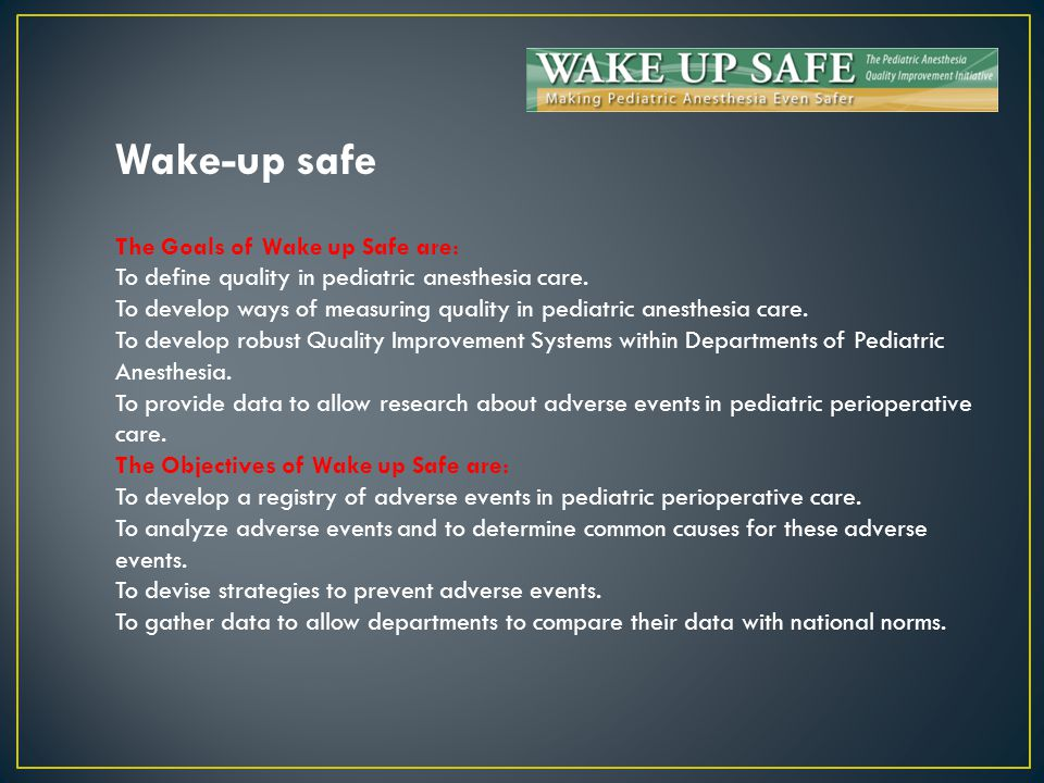 Wake-up safe The Goals of Wake up Safe are: To define quality in pediatric anesthesia care. To develop ways of measuring quality in pediatric anesthes