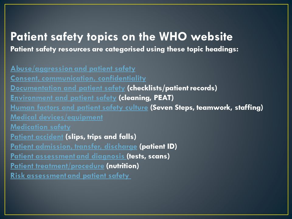Patient safety topics on the WHO website Patient safety resources are categorised using these topic headings: Abuse/aggression and patient safety Cons