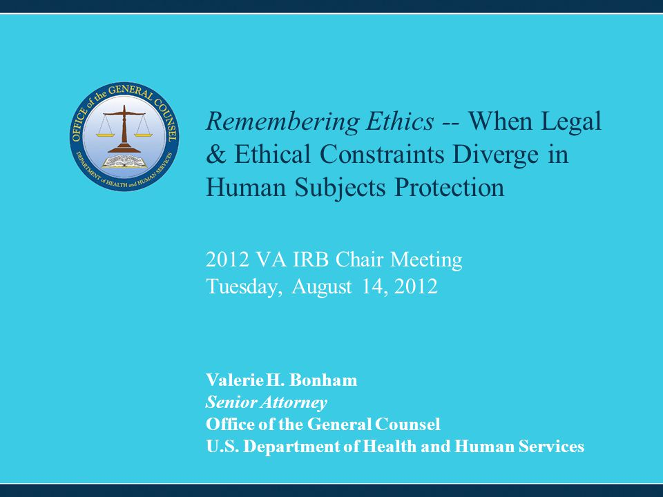 1 2012 VA IRB Chair Meeting Tuesday, August 14, 2012 Remembering Ethics -- When Legal & Ethical Constraints Diverge in Human Subjects Protection Valer