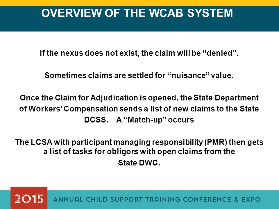 "OVERVIEW OF THE WCAB SYSTEM If the nexus does not exist, the claim will be ""denied"". Sometimes claims are settled for ""nuisance"" value. Once the Claim"