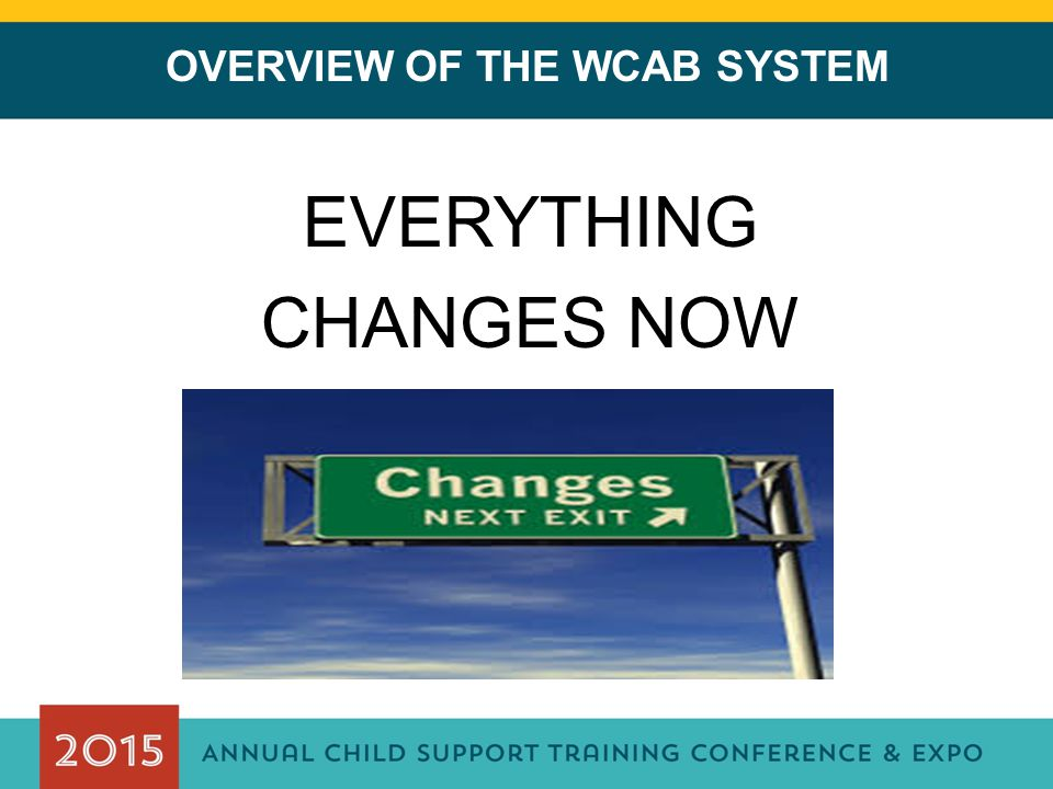 OVERVIEW OF THE WCAB SYSTEM EVERYTHING CHANGES NOW