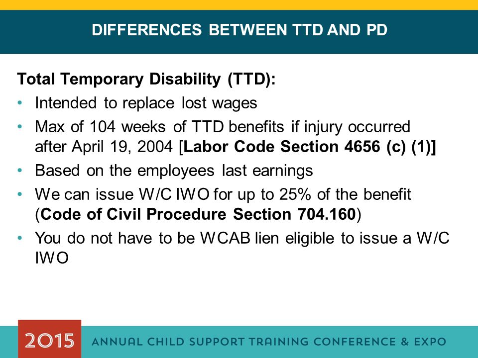 DIFFERENCES BETWEEN TTD AND PD Total Temporary Disability (TTD): Intended to replace lost wages Max of 104 weeks of TTD benefits if injury occurred af