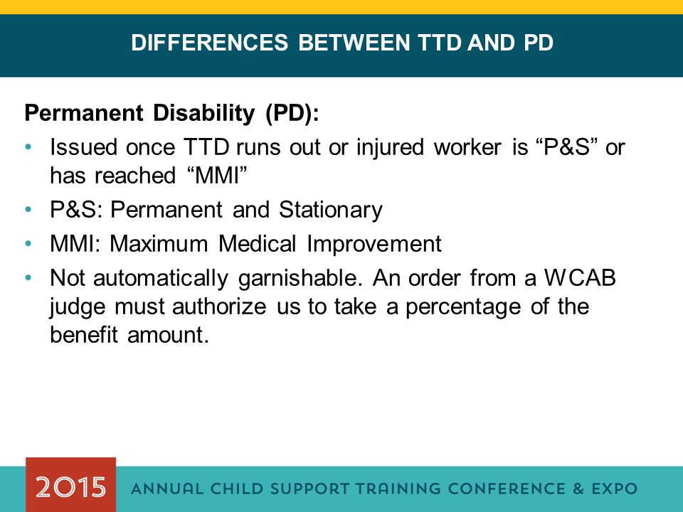 DIFFERENCES BETWEEN TTD AND PD Permanent Disability (PD): Issued once TTD runs out or injured worker is P&S or has reached MMI P&S: Permanent and Stationary MMI: Maximum Medical Improvement Not automatically garnishable.