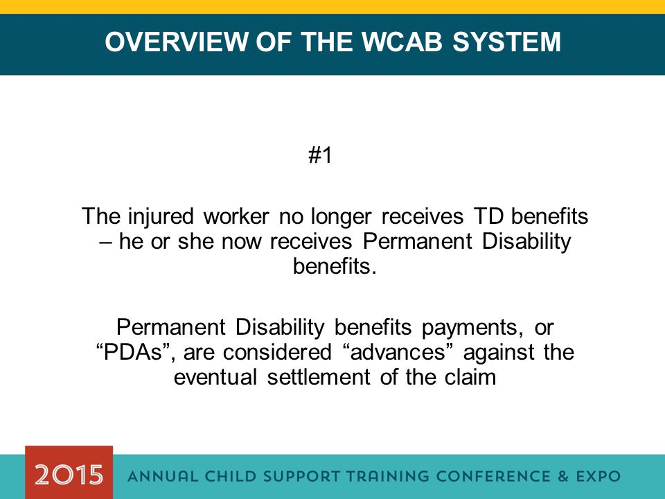 OVERVIEW OF THE WCAB SYSTEM #1 The injured worker no longer receives TD benefits – he or she now receives Permanent Disability benefits. Permanent Dis