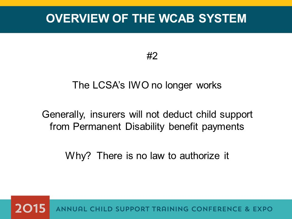 OVERVIEW OF THE WCAB SYSTEM #2 The LCSA's IWO no longer works Generally, insurers will not deduct child support from Permanent Disability benefit payments Why.