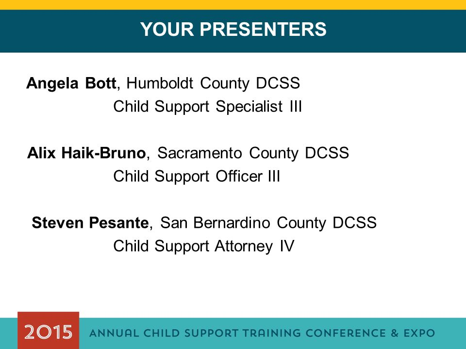 YOUR PRESENTERS Angela Bott, Humboldt County DCSS Child Support Specialist III Alix Haik-Bruno, Sacramento County DCSS Child Support Officer III Steven Pesante, San Bernardino County DCSS Child Support Attorney IV