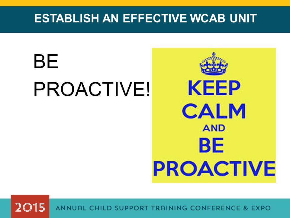 ESTABLISH AN EFFECTIVE WCAB UNIT BE PROACTIVE!