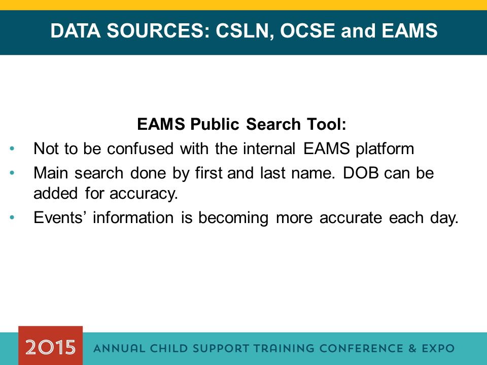 DATA SOURCES: CSLN, OCSE and EAMS EAMS Public Search Tool: Not to be confused with the internal EAMS platform Main search done by first and last name.