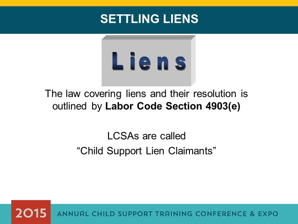 "SETTLING LIENS The law covering liens and their resolution is outlined by Labor Code Section 4903(e) LCSAs are called ""Child Support Lien Claimants"""