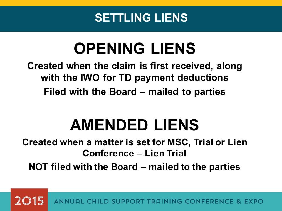 SETTLING LIENS OPENING LIENS Created when the claim is first received, along with the IWO for TD payment deductions Filed with the Board – mailed to parties AMENDED LIENS Created when a matter is set for MSC, Trial or Lien Conference – Lien Trial NOT filed with the Board – mailed to the parties