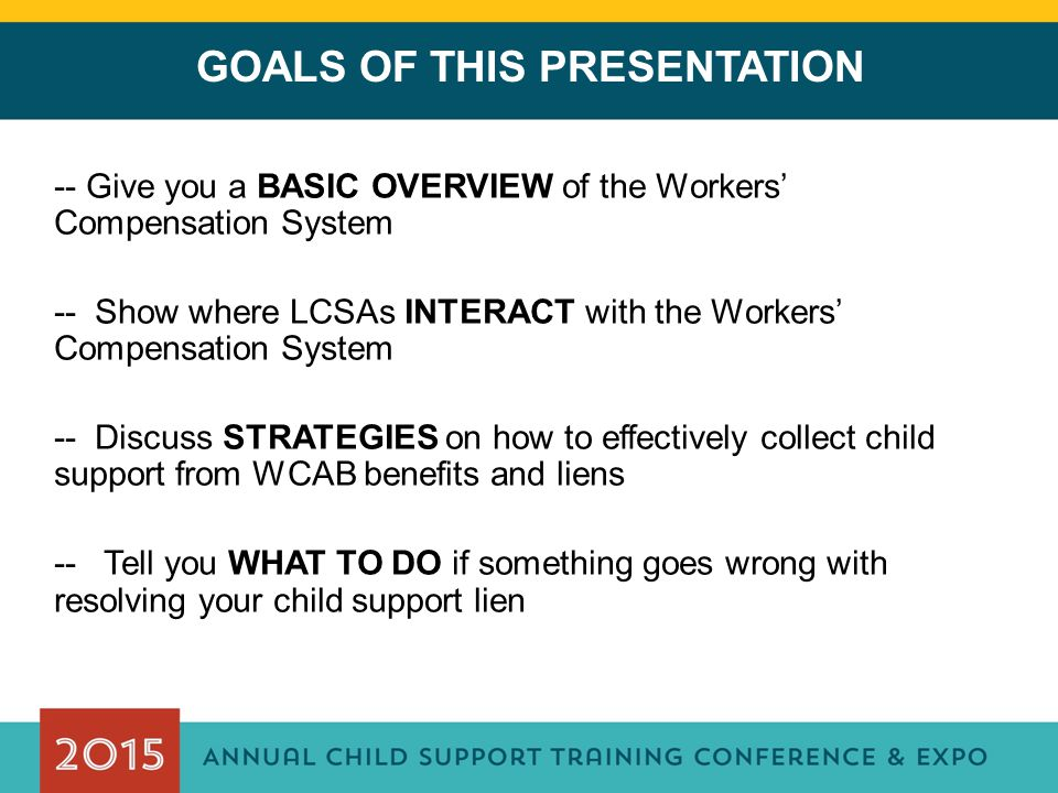 GOALS OF THIS PRESENTATION -- Give you a BASIC OVERVIEW of the Workers' Compensation System -- Show where LCSAs INTERACT with the Workers' Compensation System -- Discuss STRATEGIES on how to effectively collect child support from WCAB benefits and liens -- Tell you WHAT TO DO if something goes wrong with resolving your child support lien