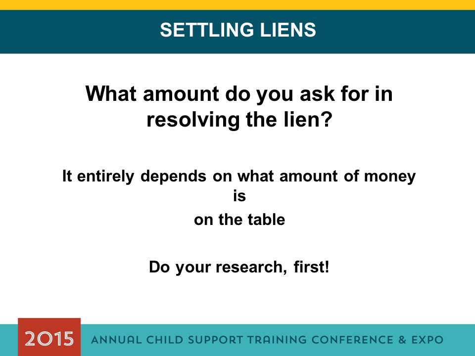 SETTLING LIENS What amount do you ask for in resolving the lien.