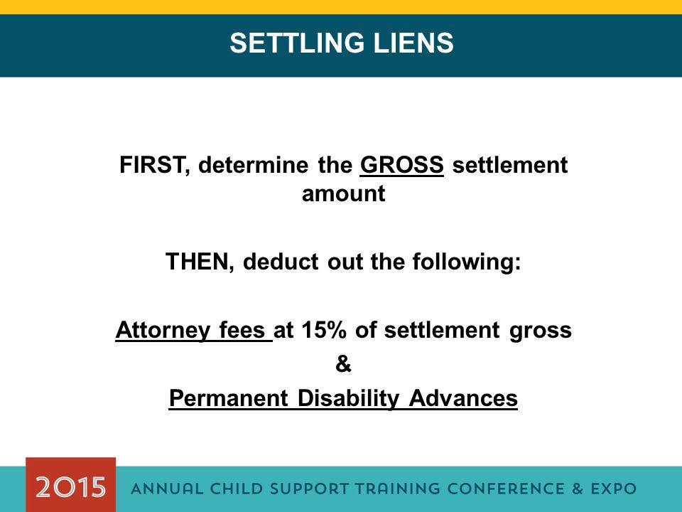 SETTLING LIENS FIRST, determine the GROSS settlement amount THEN, deduct out the following: Attorney fees at 15% of settlement gross & Permanent Disability Advances