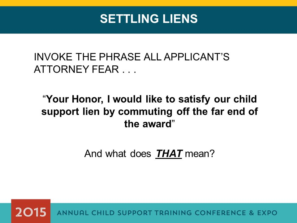 "SETTLING LIENS INVOKE THE PHRASE ALL APPLICANT'S ATTORNEY FEAR... ""Your Honor, I would like to satisfy our child support lien by commuting off the far"