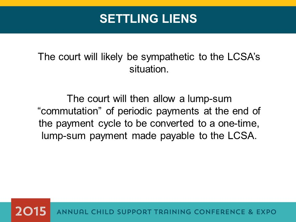 SETTLING LIENS The court will likely be sympathetic to the LCSA's situation.