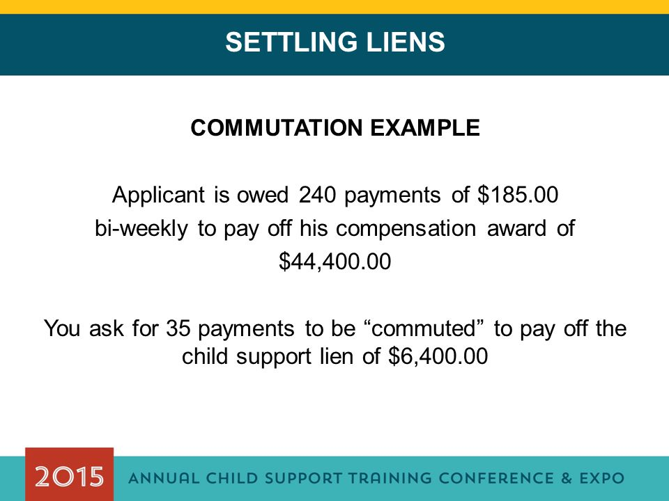 SETTLING LIENS COMMUTATION EXAMPLE Applicant is owed 240 payments of $185.00 bi-weekly to pay off his compensation award of $44,400.00 You ask for 35 payments to be commuted to pay off the child support lien of $6,400.00