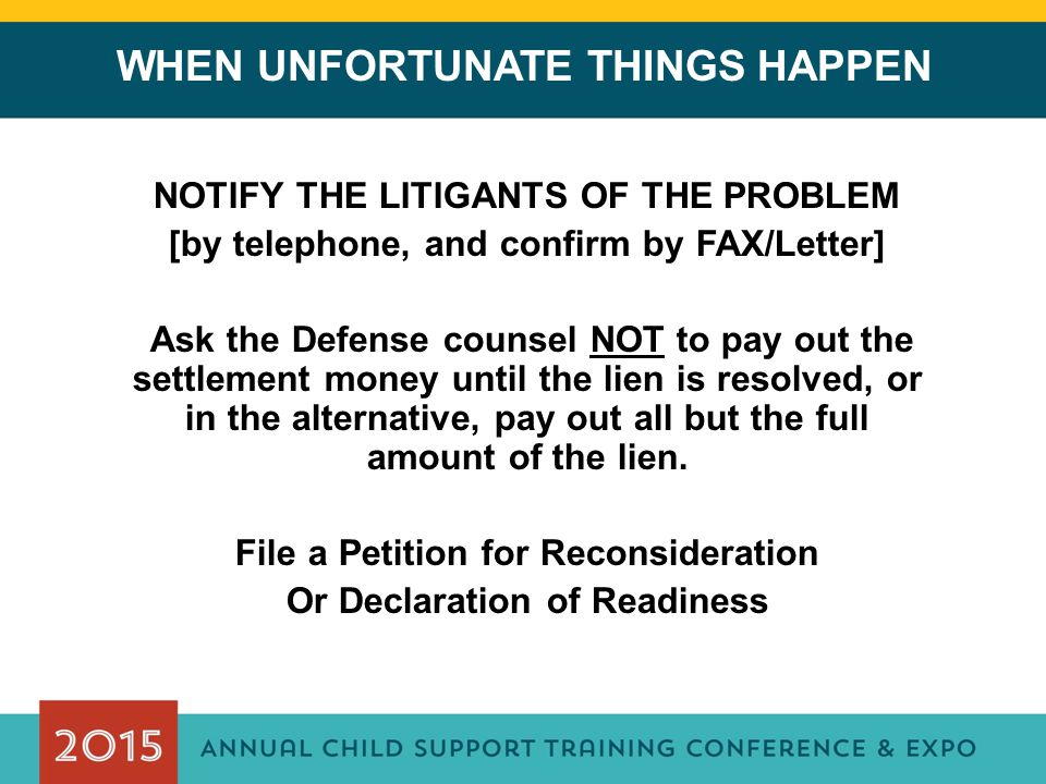 WHEN UNFORTUNATE THINGS HAPPEN NOTIFY THE LITIGANTS OF THE PROBLEM [by telephone, and confirm by FAX/Letter] Ask the Defense counsel NOT to pay out the settlement money until the lien is resolved, or in the alternative, pay out all but the full amount of the lien.