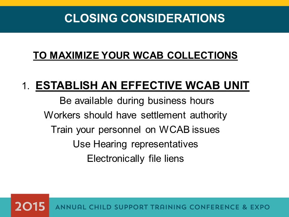 CLOSING CONSIDERATIONS TO MAXIMIZE YOUR WCAB COLLECTIONS 1. ESTABLISH AN EFFECTIVE WCAB UNIT Be available during business hours Workers should have se