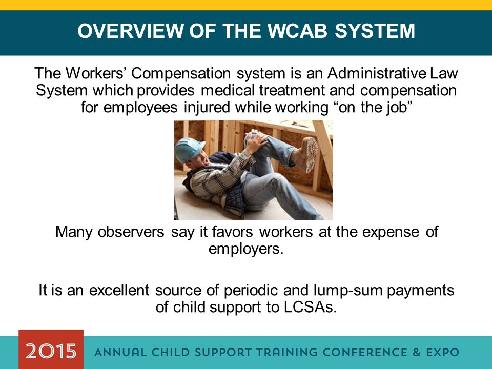 OVERVIEW OF THE WCAB SYSTEM The Workers' Compensation system is an Administrative Law System which provides medical treatment and compensation for employees injured while working on the job Many observers say it favors workers at the expense of employers.