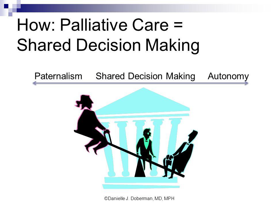 How: Palliative Care = Shared Decision Making Paternalism Shared Decision Making Autonomy ©Danielle J.