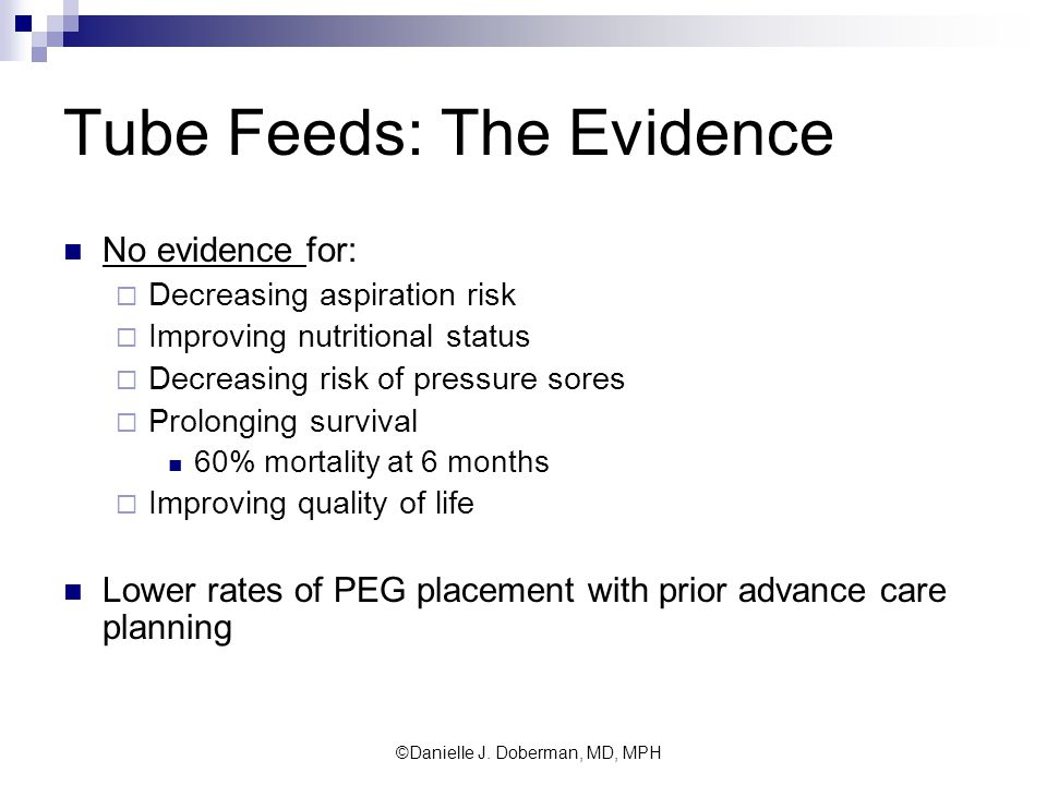 Tube Feeds: The Evidence No evidence for:  Decreasing aspiration risk  Improving nutritional status  Decreasing risk of pressure sores  Prolonging survival 60% mortality at 6 months  Improving quality of life Lower rates of PEG placement with prior advance care planning ©Danielle J.