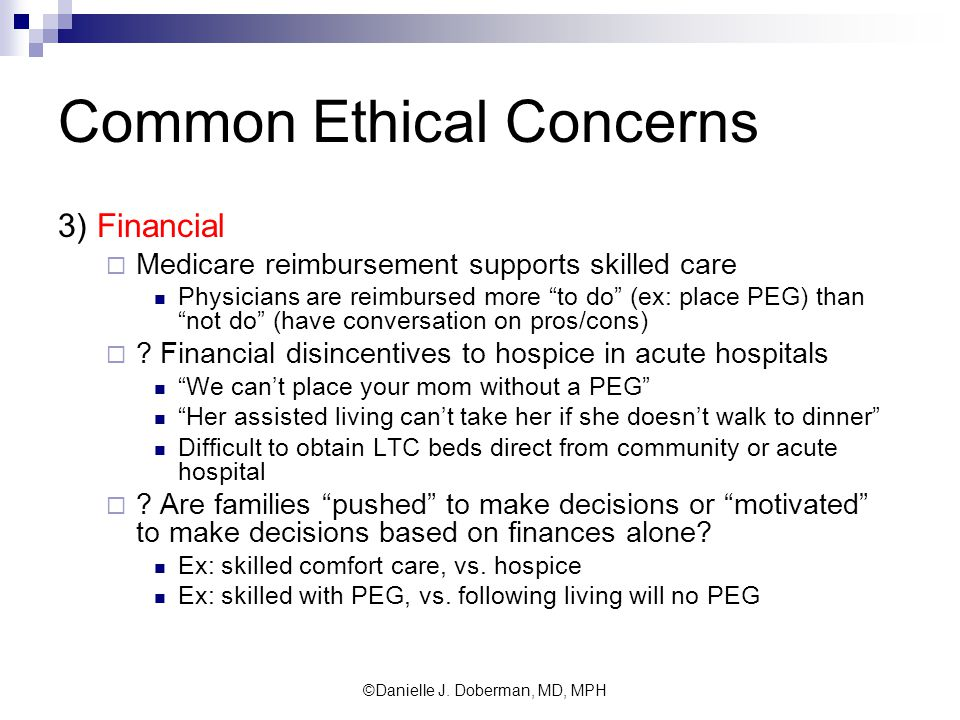 Common Ethical Concerns 3) Financial  Medicare reimbursement supports skilled care Physicians are reimbursed more to do (ex: place PEG) than not do (have conversation on pros/cons)  .