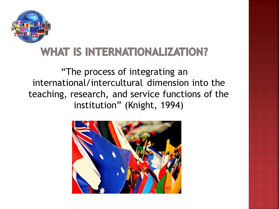 """""""The process of integrating an international/intercultural dimension into the teaching, research, and service functions of the institution"""" (Knight, 1"""