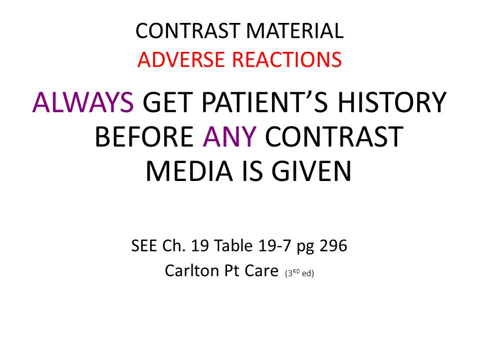 CONTRAST MATERIAL ADVERSE REACTIONS ALWAYS ANY ALWAYS GET PATIENT'S HISTORY BEFORE ANY CONTRAST MEDIA IS GIVEN SEE Ch.