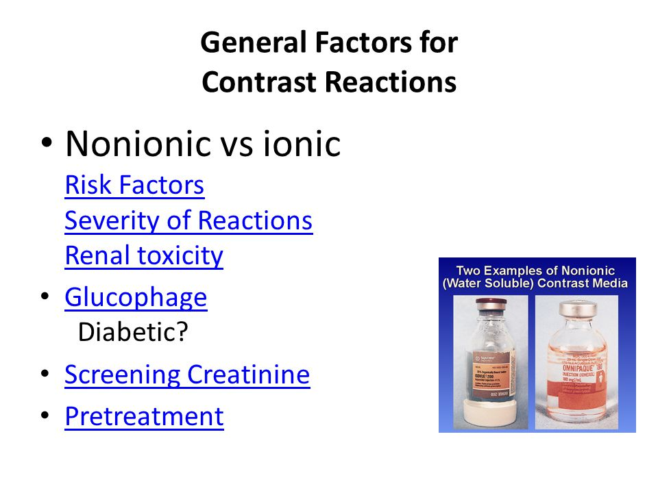 General Factors for Contrast Reactions Nonionic vs ionic Risk Factors Severity of Reactions Renal toxicity Risk Factors Severity of Reactions Renal toxicity Glucophage Diabetic.