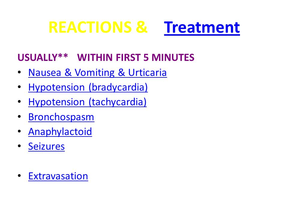 REACTIONS & TreatmentTreatment USUALLY** WITHIN FIRST 5 MINUTES Nausea & Vomiting & Urticaria Hypotension (bradycardia) Hypotension (tachycardia) Bronchospasm Anaphylactoid Seizures Extravasation