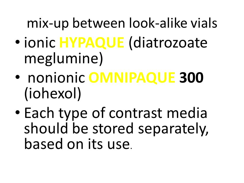 mix-up between look-alike vials HYPAQUE ionic HYPAQUE (diatrozoate meglumine) OMNIPAQUE nonionic OMNIPAQUE 300 (iohexol) Each type of contrast media should be stored separately, based on its use.