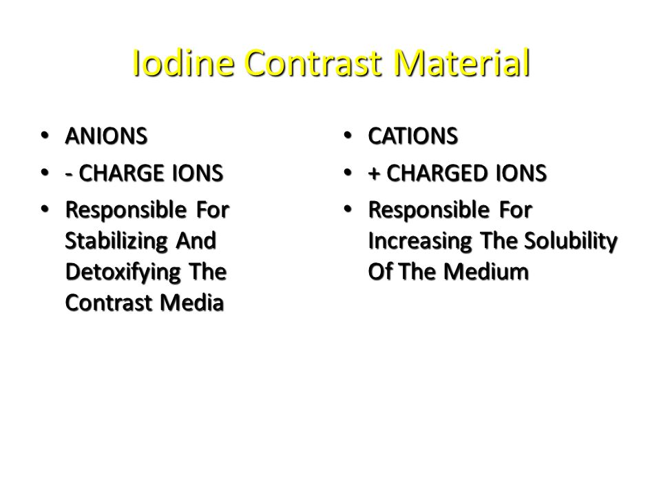 Iodine Contrast Material ANIONS ANIONS - CHARGE IONS - CHARGE IONS Responsible For Stabilizing And Detoxifying The Contrast Media Responsible For Stabilizing And Detoxifying The Contrast Media CATIONS CATIONS + CHARGED IONS + CHARGED IONS Responsible For Increasing The Solubility Of The Medium Responsible For Increasing The Solubility Of The Medium