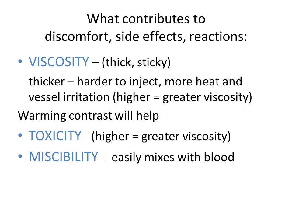 What contributes to discomfort, side effects, reactions: VISCOSITY VISCOSITY – (thick, sticky) thicker – harder to inject, more heat and vessel irritation (higher = greater viscosity) Warming contrast will help TOXICITY TOXICITY - (higher = greater viscosity) MISCIBILITY MISCIBILITY - easily mixes with blood