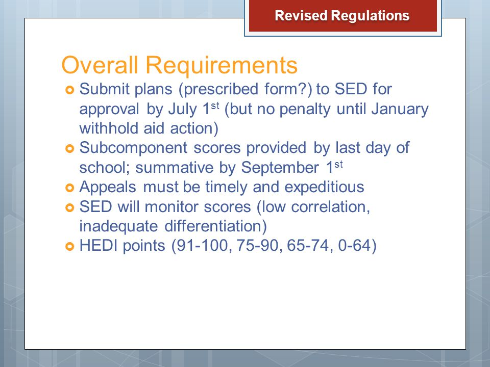 Overall Requirements  Submit plans (prescribed form ) to SED for approval by July 1 st (but no penalty until January withhold aid action)  Subcomponent scores provided by last day of school; summative by September 1 st  Appeals must be timely and expeditious  SED will monitor scores (low correlation, inadequate differentiation)  HEDI points (91-100, 75-90, 65-74, 0-64) Revised Regulations