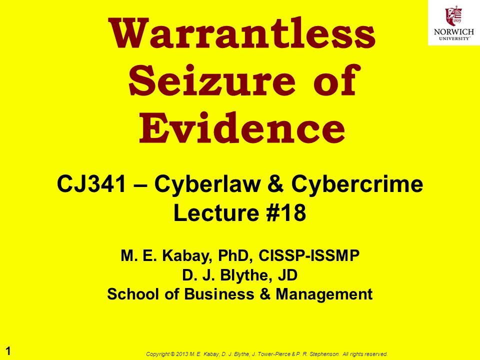 1 Copyright © 2013 M. E. Kabay, D. J. Blythe, J. Tower-Pierce & P. R. Stephenson. All rights reserved. Warrantless Seizure of Evidence CJ341 – Cyberla