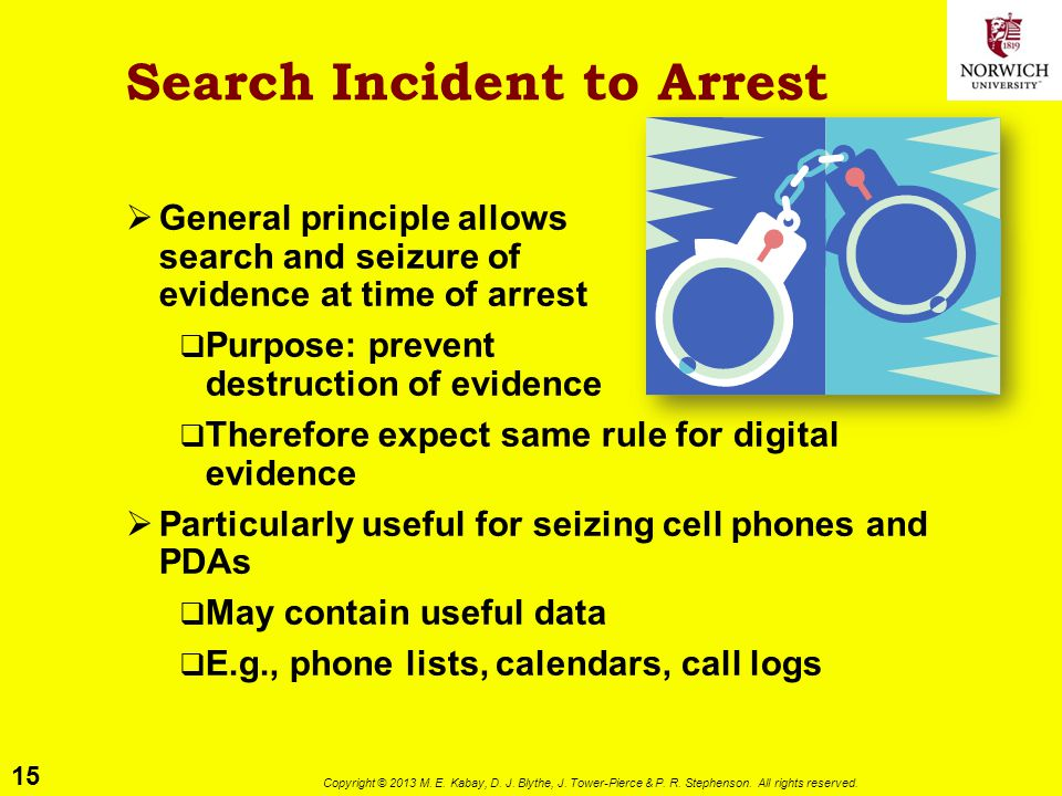 15 Copyright © 2013 M. E. Kabay, D. J. Blythe, J. Tower-Pierce & P. R. Stephenson. All rights reserved. Search Incident to Arrest  General principle