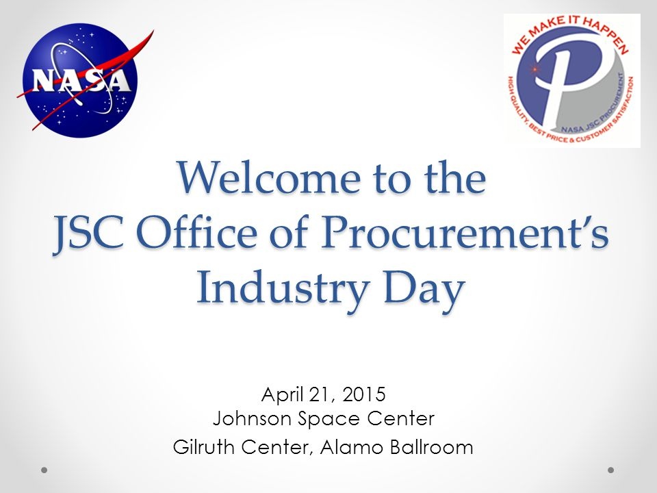 Welcome to the JSC Office of Procurement's Industry Day April 21, 2015 Johnson Space Center Gilruth Center, Alamo Ballroom
