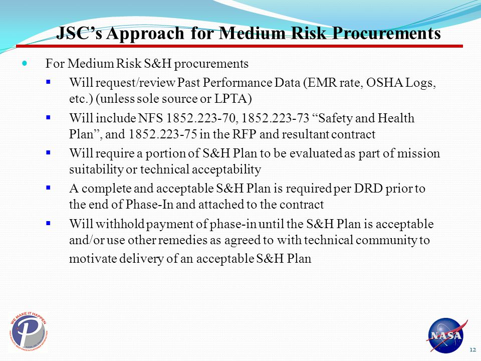 For Medium Risk S&H procurements  Will request/review Past Performance Data (EMR rate, OSHA Logs, etc.) (unless sole source or LPTA)  Will include NFS 1852.223-70, 1852.223-73 Safety and Health Plan , and 1852.223-75 in the RFP and resultant contract  Will require a portion of S&H Plan to be evaluated as part of mission suitability or technical acceptability  A complete and acceptable S&H Plan is required per DRD prior to the end of Phase-In and attached to the contract  Will withhold payment of phase-in until the S&H Plan is acceptable and/or use other remedies as agreed to with technical community to motivate delivery of an acceptable S&H Plan JSC's Approach for Medium Risk Procurements 12
