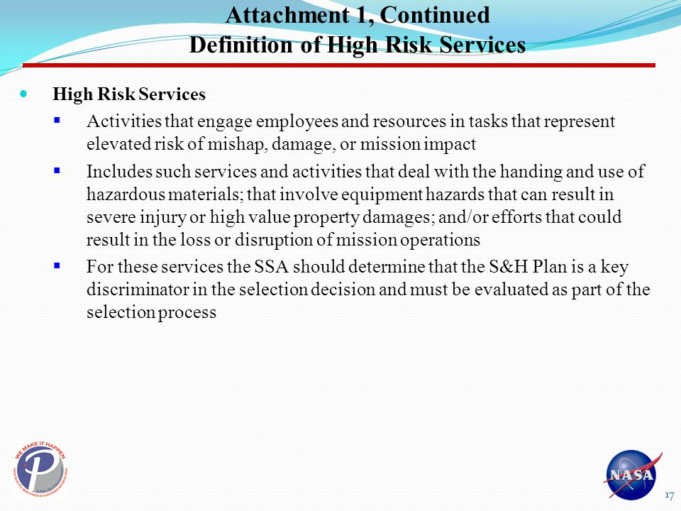 Attachment 1, Continued Definition of High Risk Services High Risk Services  Activities that engage employees and resources in tasks that represent elevated risk of mishap, damage, or mission impact  Includes such services and activities that deal with the handing and use of hazardous materials; that involve equipment hazards that can result in severe injury or high value property damages; and/or efforts that could result in the loss or disruption of mission operations  For these services the SSA should determine that the S&H Plan is a key discriminator in the selection decision and must be evaluated as part of the selection process 17