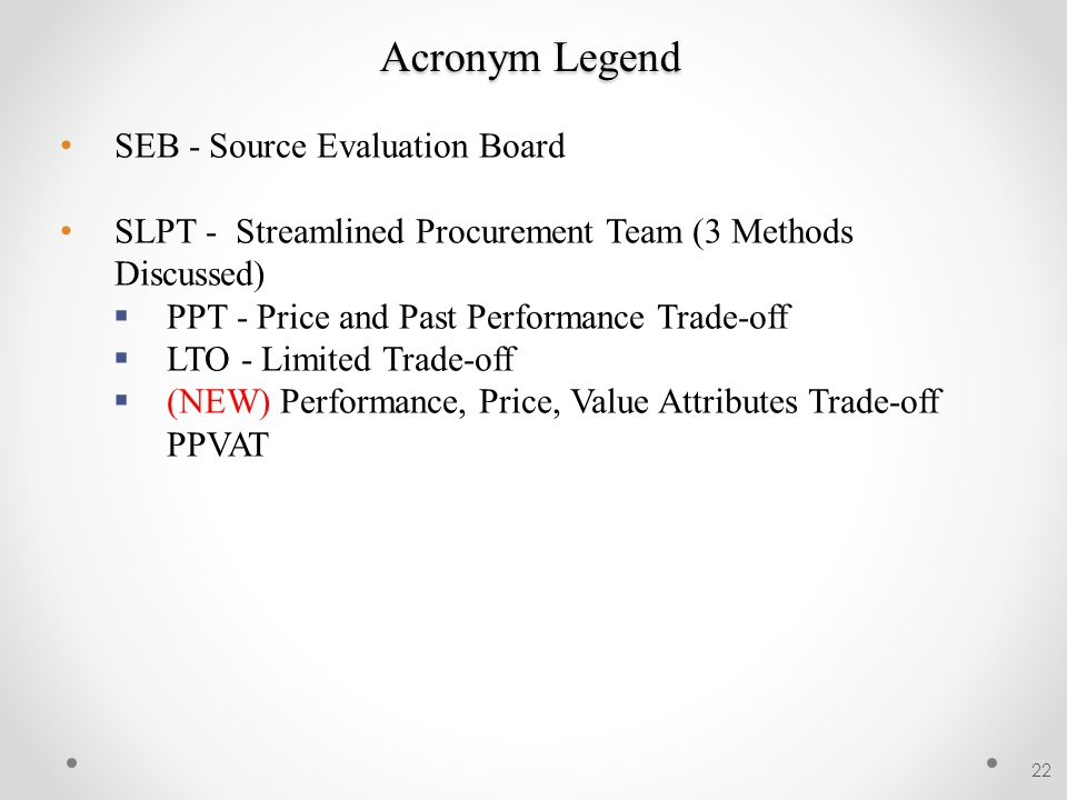 Acronym Legend 22 SEB - Source Evaluation Board SLPT - Streamlined Procurement Team (3 Methods Discussed)  PPT - Price and Past Performance Trade-off  LTO - Limited Trade-off  (NEW) Performance, Price, Value Attributes Trade-off PPVAT