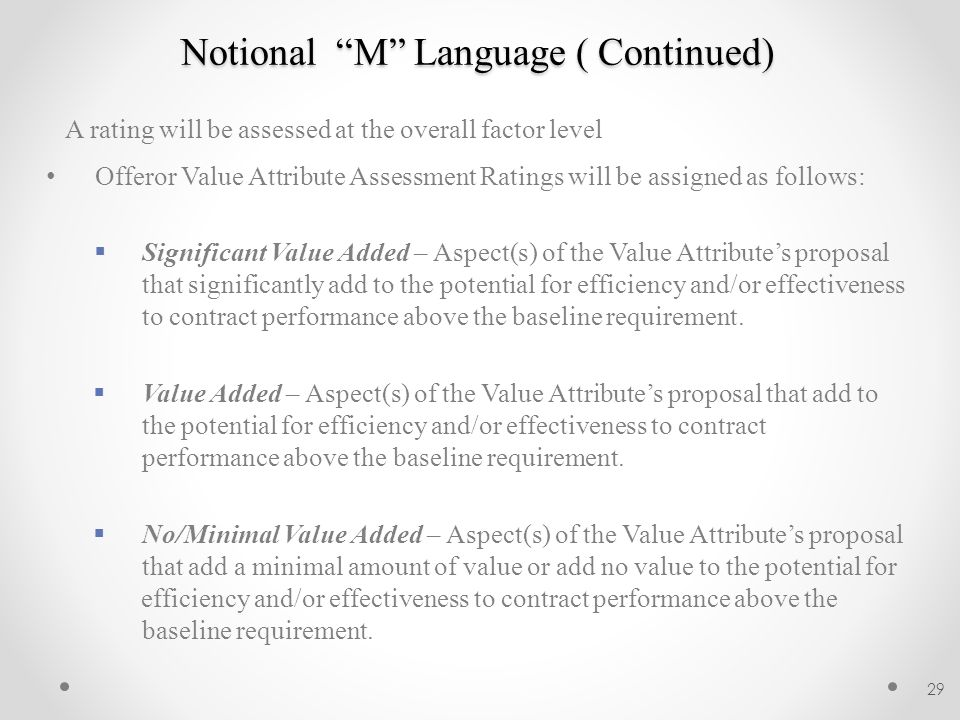 Notional M Language ( Continued) A rating will be assessed at the overall factor level Offeror Value Attribute Assessment Ratings will be assigned as follows:  Significant Value Added – Aspect(s) of the Value Attribute's proposal that significantly add to the potential for efficiency and/or effectiveness to contract performance above the baseline requirement.