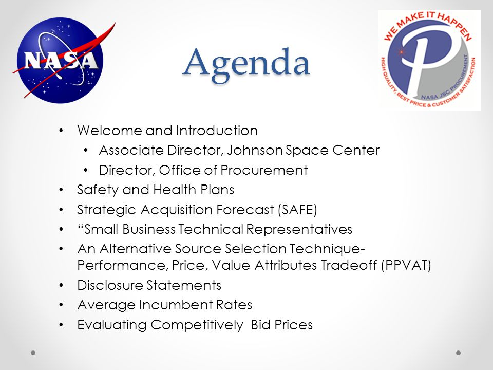 Agenda Welcome and Introduction Associate Director, Johnson Space Center Director, Office of Procurement Safety and Health Plans Strategic Acquisition Forecast (SAFE) Small Business Technical Representatives An Alternative Source Selection Technique- Performance, Price, Value Attributes Tradeoff (PPVAT) Disclosure Statements Average Incumbent Rates Evaluating Competitively Bid Prices