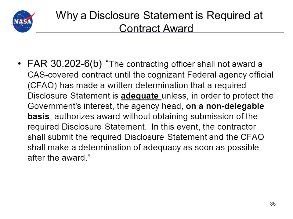 Why a Disclosure Statement is Required at Contract Award FAR 30.202-6(b) The contracting officer shall not award a CAS-covered contract until the cognizant Federal agency official (CFAO) has made a written determination that a required Disclosure Statement is adequate unless, in order to protect the Government s interest, the agency head, on a non-delegable basis, authorizes award without obtaining submission of the required Disclosure Statement.