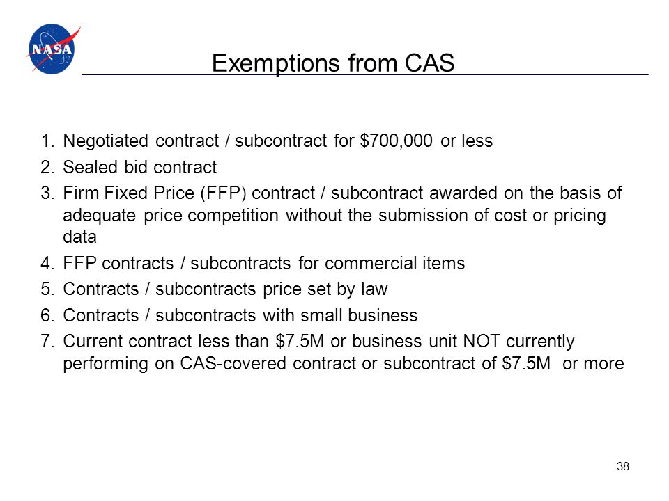 Exemptions from CAS 1.Negotiated contract / subcontract for $700,000 or less 2.Sealed bid contract 3.Firm Fixed Price (FFP) contract / subcontract awarded on the basis of adequate price competition without the submission of cost or pricing data 4.FFP contracts / subcontracts for commercial items 5.Contracts / subcontracts price set by law 6.Contracts / subcontracts with small business 7.Current contract less than $7.5M or business unit NOT currently performing on CAS-covered contract or subcontract of $7.5M or more 38